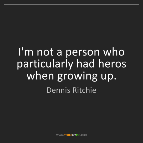 Dennis Ritchie: I'm not a person who particularly had heros when growing...