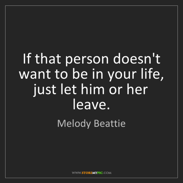 Melody Beattie: If that person doesn't want to be in your life, just...