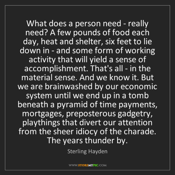 Sterling Hayden: What does a person need - really need? A few pounds of...