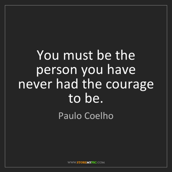 Paulo Coelho: You must be the person you have never had the courage...