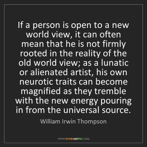 William Irwin Thompson: If a person is open to a new world view, it can often...