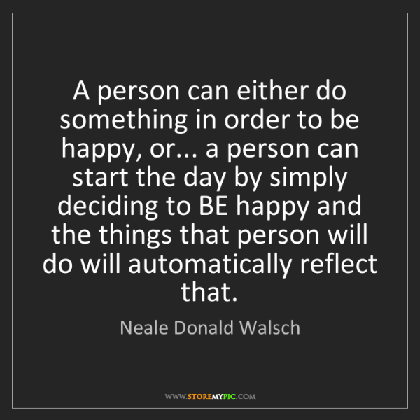 Neale Donald Walsch: A person can either do something in order to be happy,...