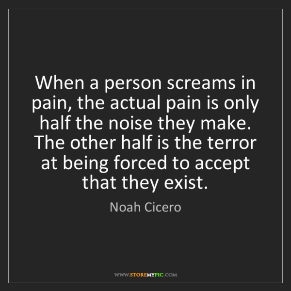 Noah Cicero: When a person screams in pain, the actual pain is only...