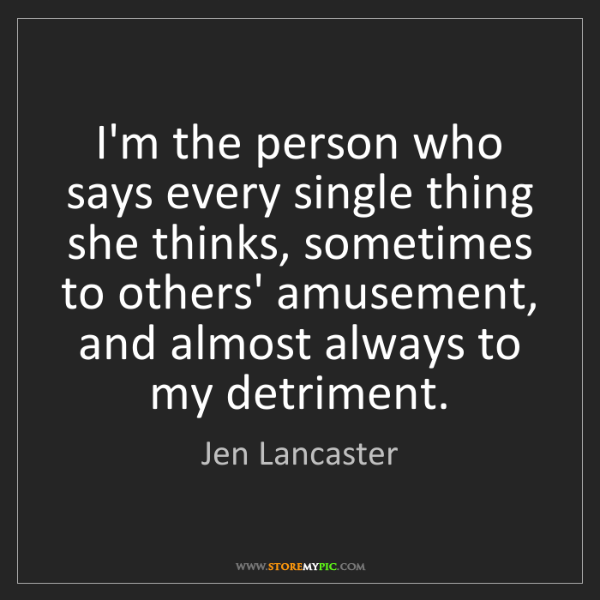 Jen Lancaster: I'm the person who says every single thing she thinks,...