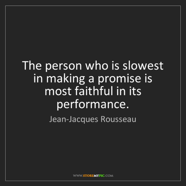Jean-Jacques Rousseau: The person who is slowest in making a promise is most...