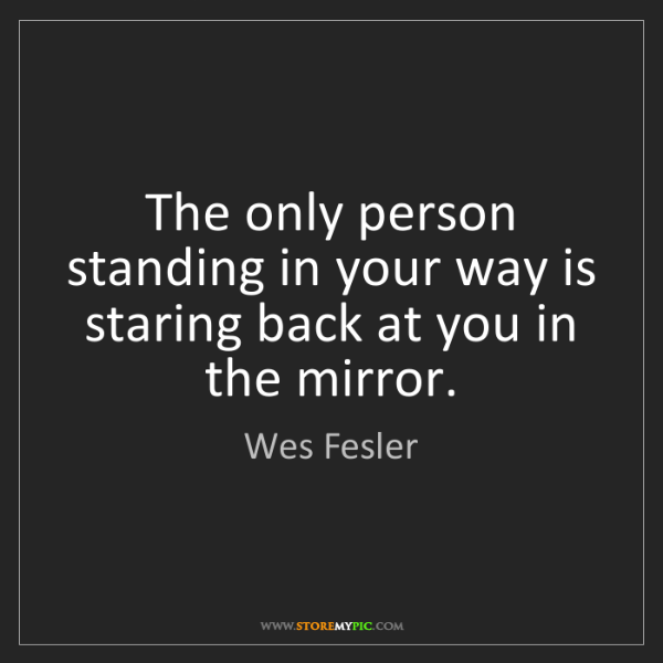 Wes Fesler: The only person standing in your way is staring back...