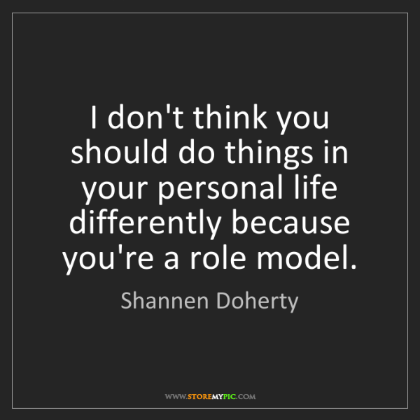 Shannen Doherty: I don't think you should do things in your personal life...