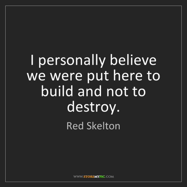 Red Skelton: I personally believe we were put here to build and not...