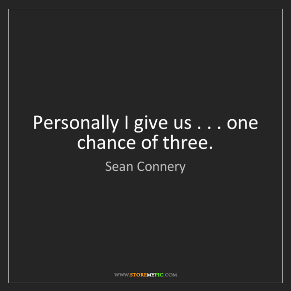 Sean Connery: Personally I give us . . . one chance of three.