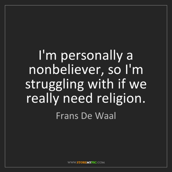 Frans De Waal: I'm personally a nonbeliever, so I'm struggling with...