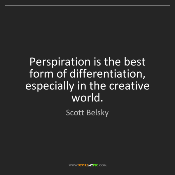 Scott Belsky: Perspiration is the best form of differentiation, especially...