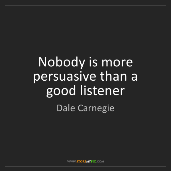 Dale Carnegie: Nobody is more persuasive than a good listener