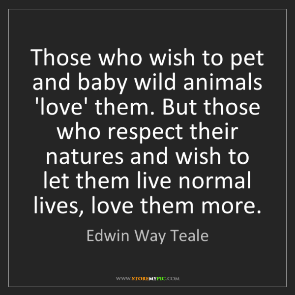 Edwin Way Teale: Those who wish to pet and baby wild animals 'love' them....