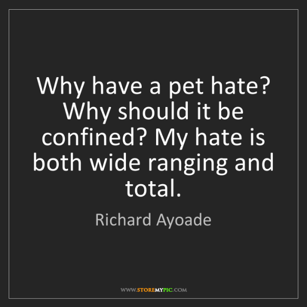 Richard Ayoade: Why have a pet hate? Why should it be confined? My hate...