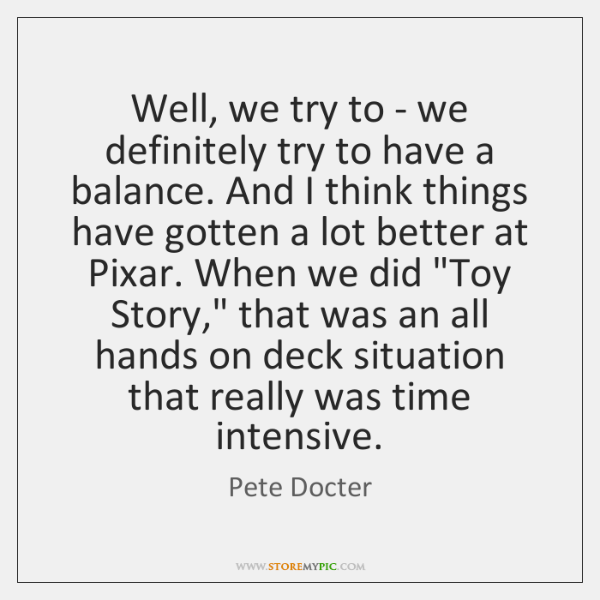 Well, we try to - we definitely try to have a balance. ...