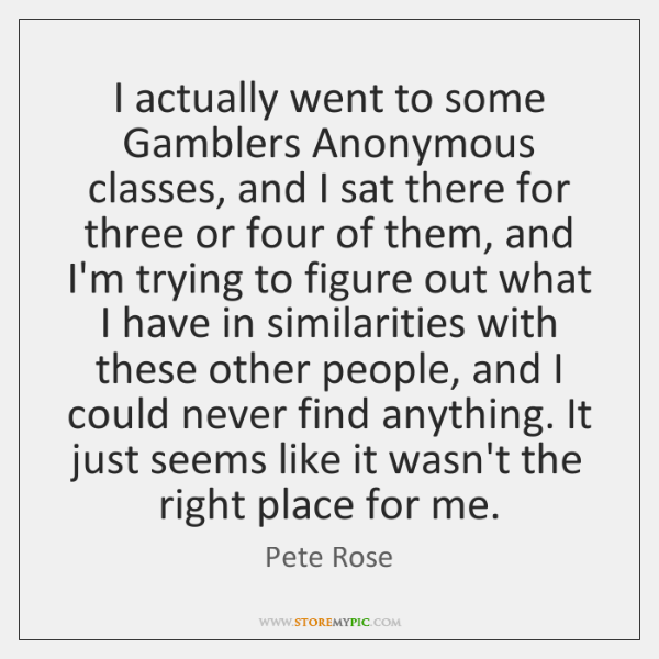 I actually went to some Gamblers Anonymous classes, and I sat there ...