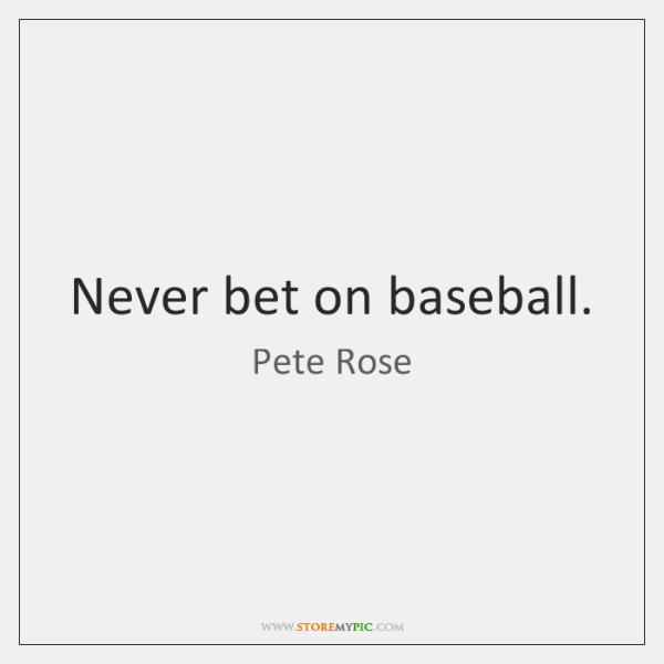Never bet on baseball.