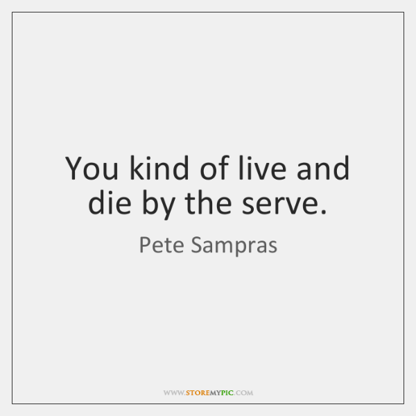 You kind of live and die by the serve.