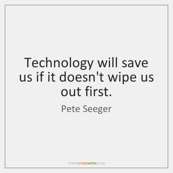 Technology will save us if it doesn't wipe us out first.