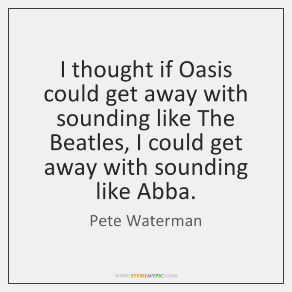 I thought if Oasis could get away with sounding like The Beatles, ...