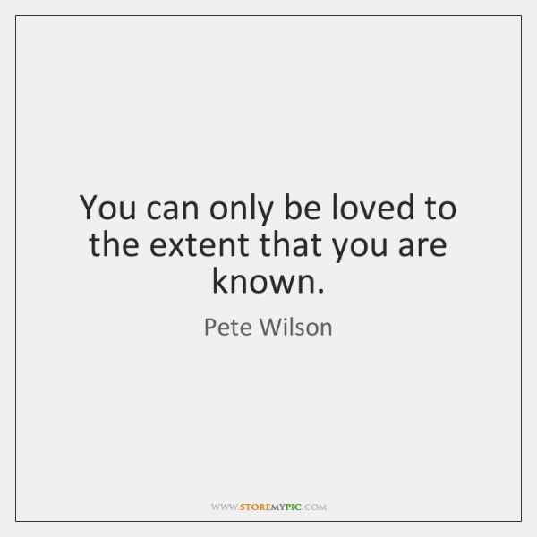 You can only be loved to the extent that you are known.