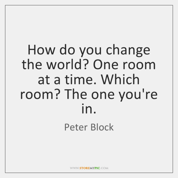 How do you change the world? One room at a time. Which ...