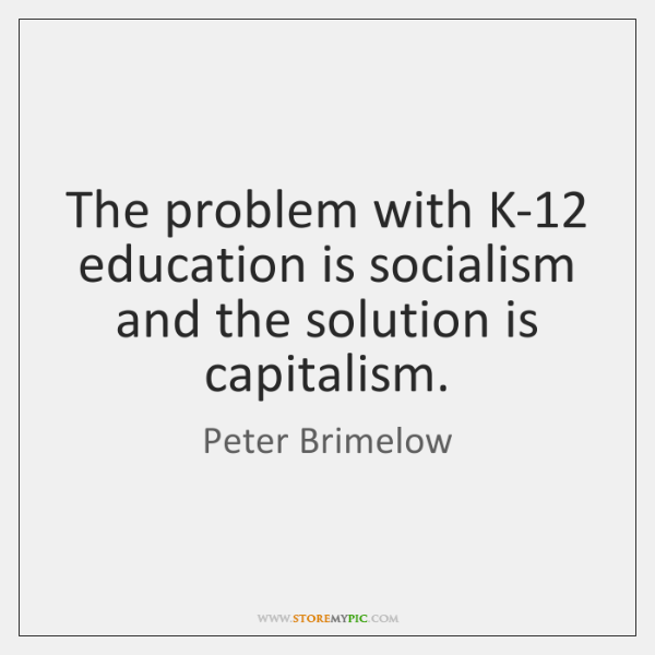 The problem with K-12 education is socialism and the solution is capitalism.