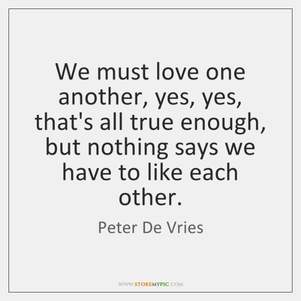We must love one another, yes, yes, that's all true enough, but ...