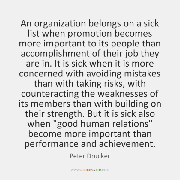 An organization belongs on a sick list when promotion becomes more important ...