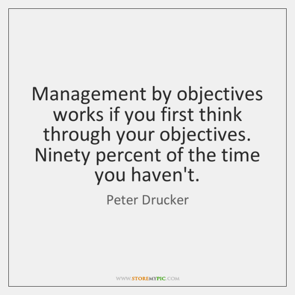 Management by objectives works if you first think through your objectives. Ninety ...