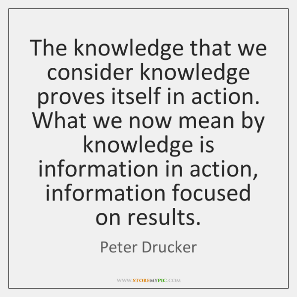 The knowledge that we consider knowledge proves itself in action. What we ...