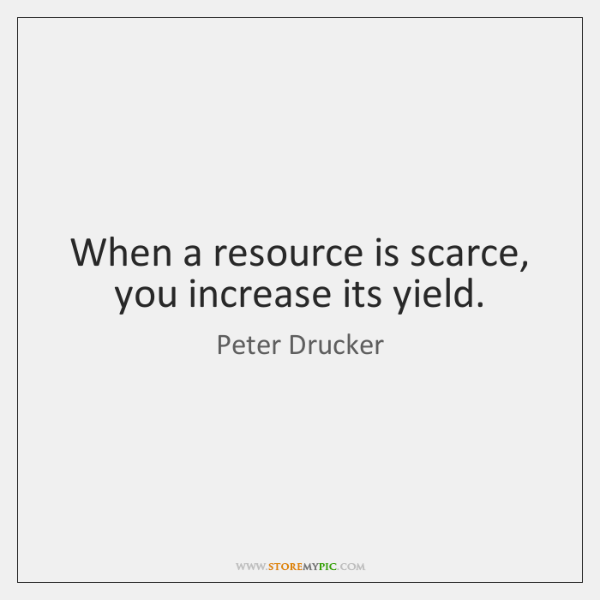 When a resource is scarce, you increase its yield.