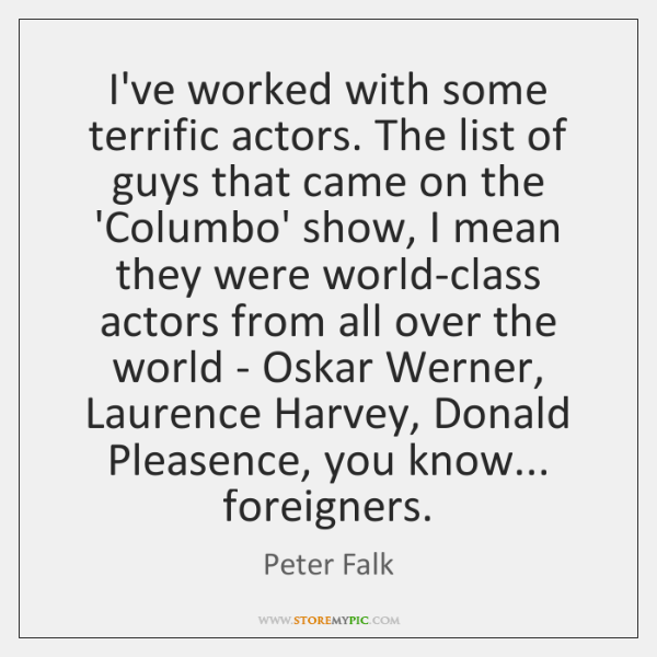 I've worked with some terrific actors. The list of guys that came ...