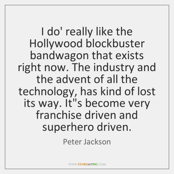 I do' really like the Hollywood blockbuster bandwagon that exists right now. ...