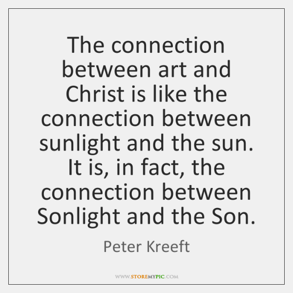 The connection between art and Christ is like the connection between sunlight ...