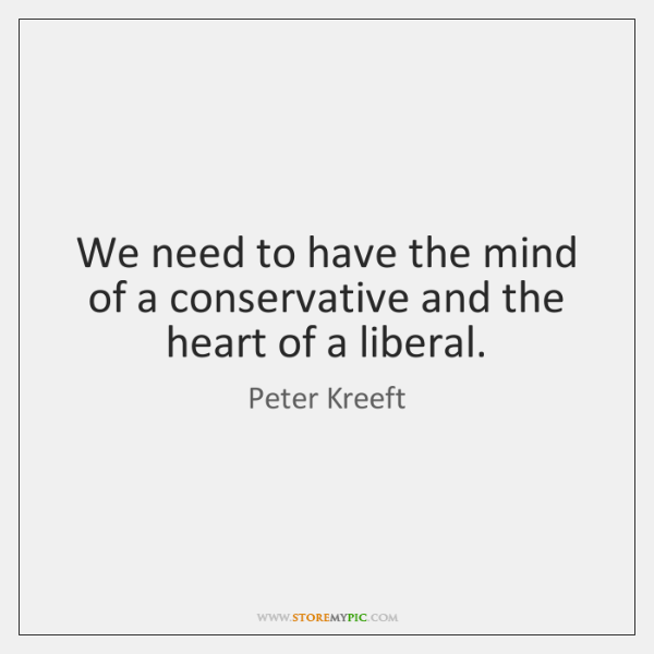We need to have the mind of a conservative and the heart ...