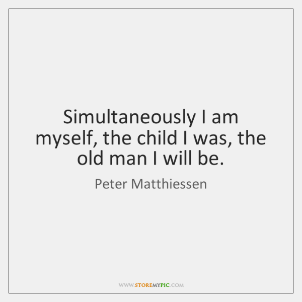 Simultaneously I am myself, the child I was, the old man I ...