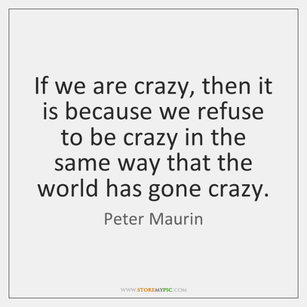 If we are crazy, then it is because we refuse to be ...