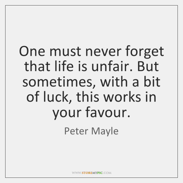 One must never forget that life is unfair. But sometimes, with a ...
