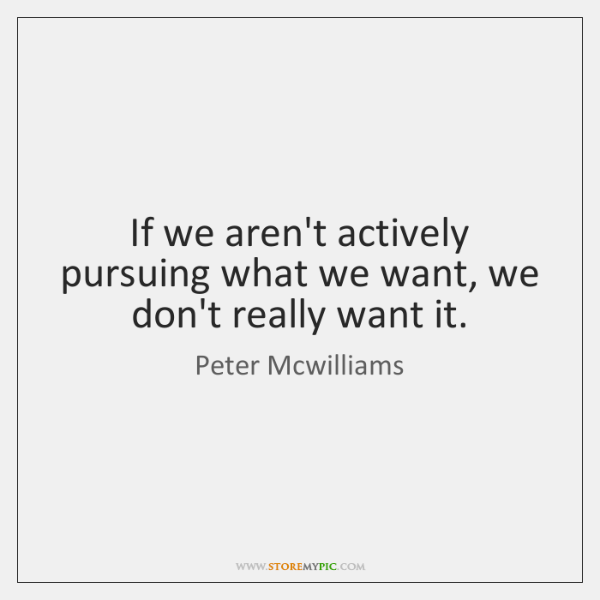 If we aren't actively pursuing what we want, we don't really want ...