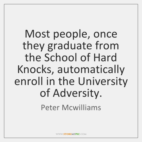 Most people, once they graduate from the School of Hard Knocks, automatically ...