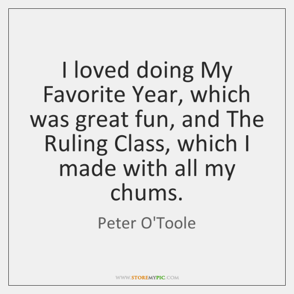 I loved doing My Favorite Year, which was great fun, and The ...