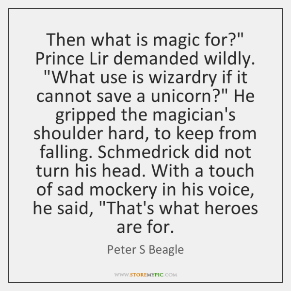 "Then what is magic for?"" Prince Lir demanded wildly. ""What use is ..."