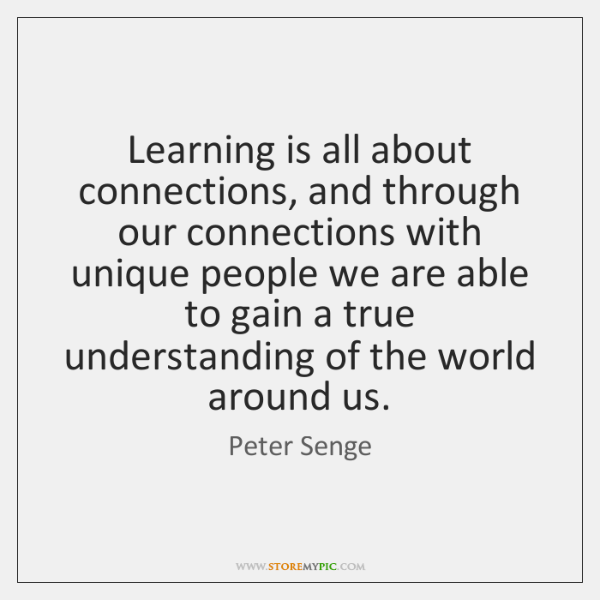Learning is all about connections, and through our connections with unique people ...
