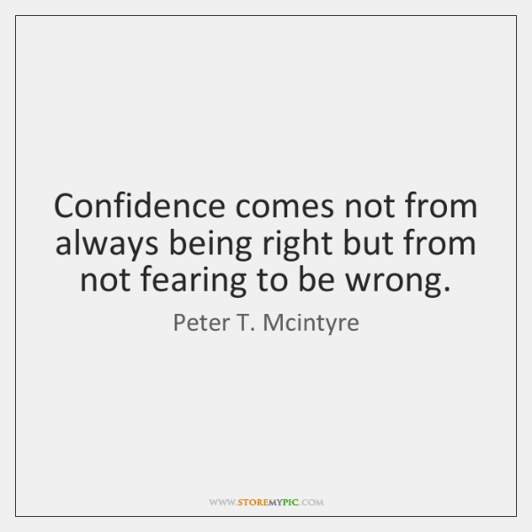 Confidence comes not from always being right but from not fearing to ...