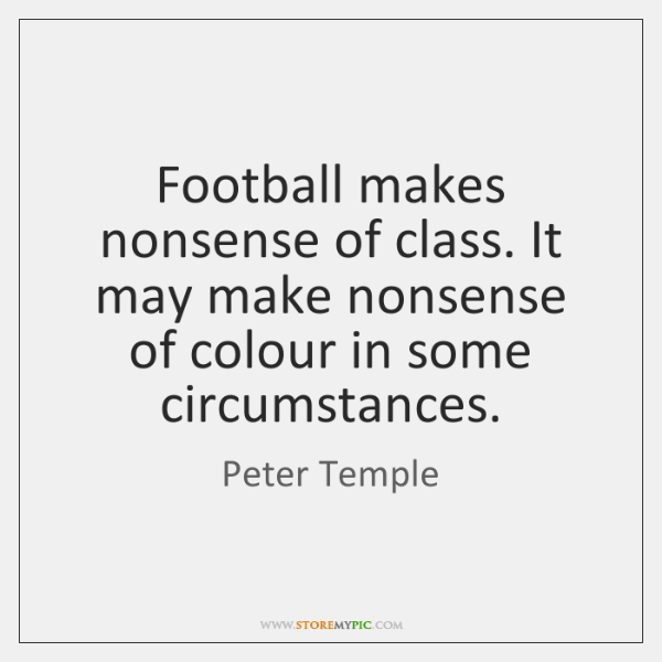 Football makes nonsense of class. It may make nonsense of colour in ...