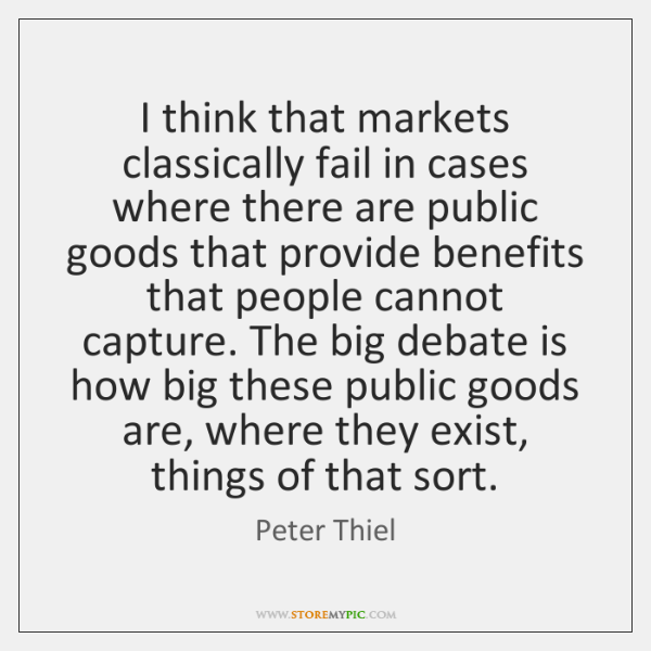 I think that markets classically fail in cases where there are public ...