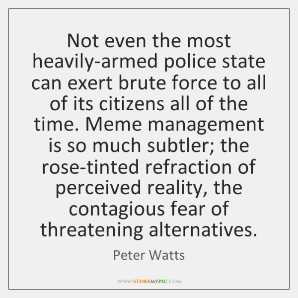 Not even the most heavily-armed police state can exert brute force to ...