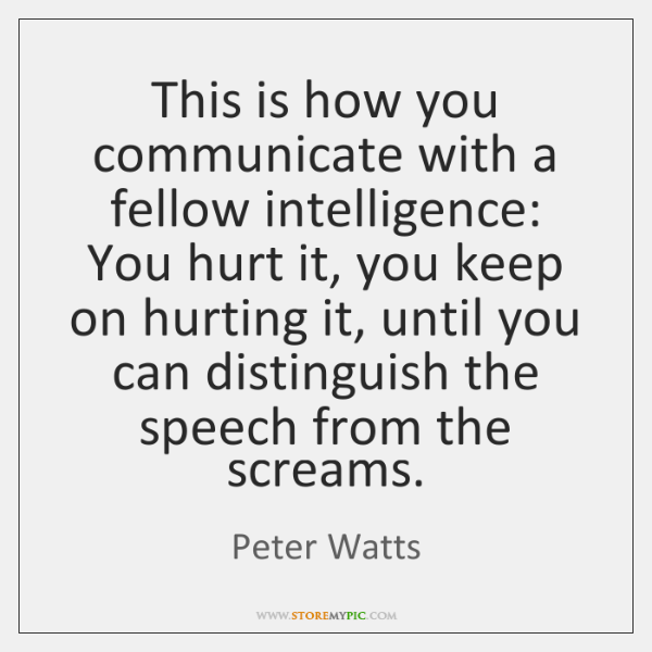 This is how you communicate with a fellow intelligence: You hurt it, ...