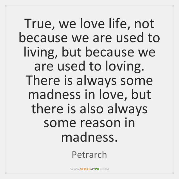 True, we love life, not because we are used to living, but ...